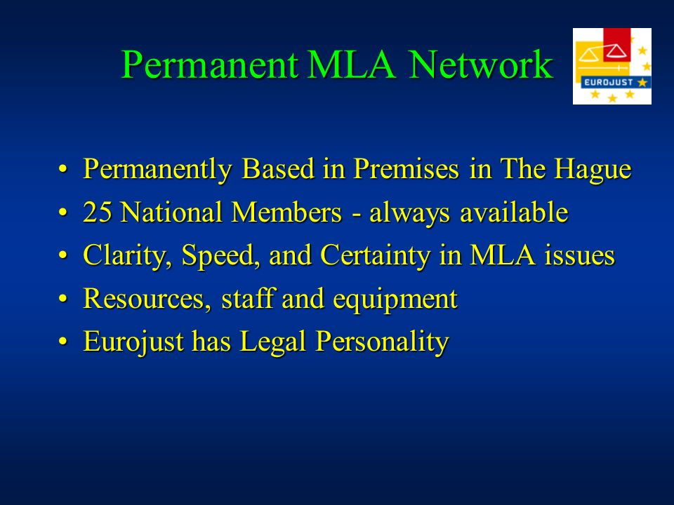 Permanent MLA Network Permanently Based in Premises in The HaguePermanently Based in Premises in The Hague 25 National Members - always available25 National Members - always available Clarity, Speed, and Certainty in MLA issuesClarity, Speed, and Certainty in MLA issues Resources, staff and equipmentResources, staff and equipment Eurojust has Legal PersonalityEurojust has Legal Personality