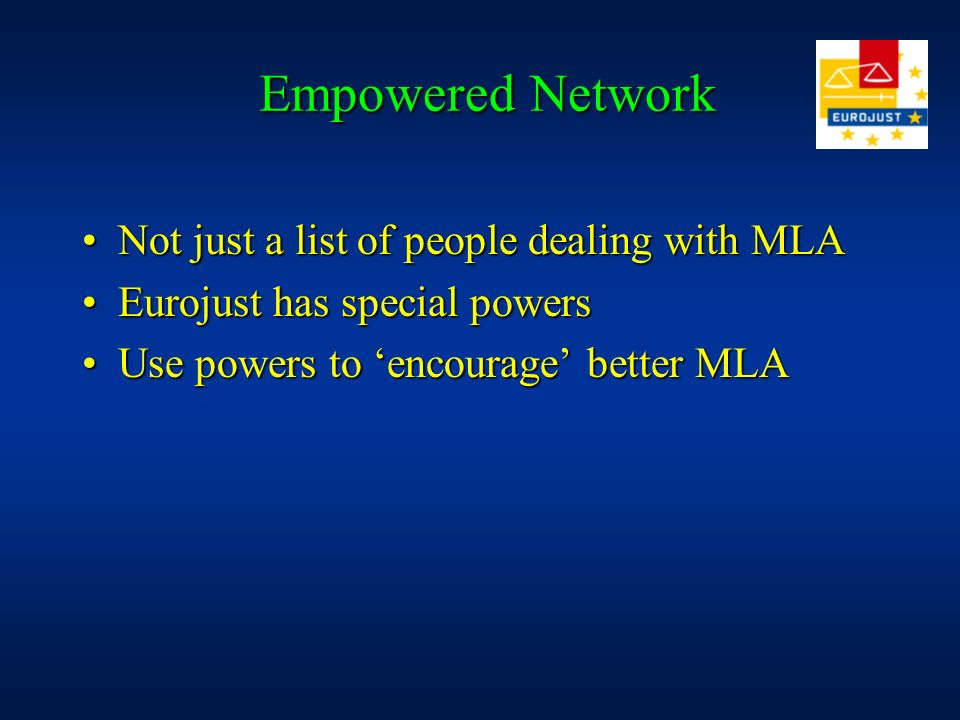 Empowered Network Empowered Network Not just a list of people dealing with MLANot just a list of people dealing with MLA Eurojust has special powersEurojust has special powers Use powers to encourage better MLAUse powers to encourage better MLA