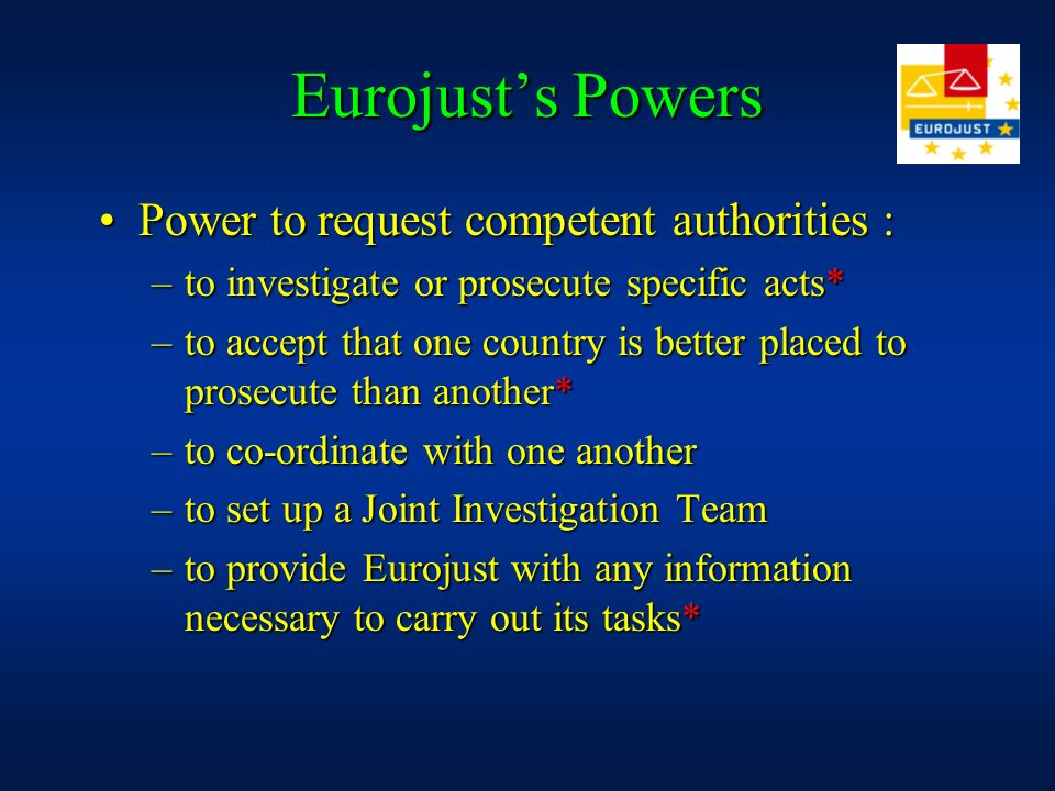 Eurojusts Powers Power to request competent authorities :Power to request competent authorities : –to investigate or prosecute specific acts* –to accept that one country is better placed to prosecute than another* –to co-ordinate with one another –to set up a Joint Investigation Team –to provide Eurojust with any information necessary to carry out its tasks*