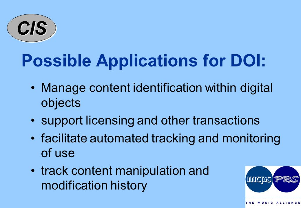 CISCIS Possible Applications for DOI: Manage content identification within digital objects support licensing and other transactions facilitate automated tracking and monitoring of use track content manipulation and modification history