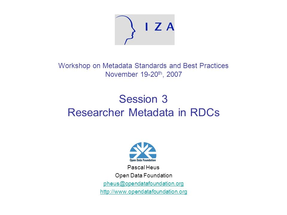 Workshop on Metadata Standards and Best Practices November 19-20 th, 2007 Session 3 Researcher Metadata in RDCs Pascal Heus Open Data Foundation pheus@opendatafoundation.org http://www.opendatafoundation.org