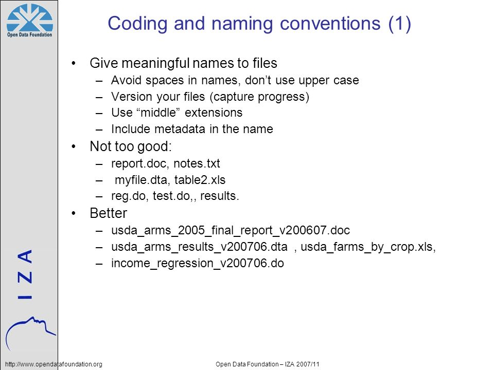 http://www.opendatafoundation.orgOpen Data Foundation – IZA 2007/11 Coding and naming conventions (1) Give meaningful names to files –Avoid spaces in names, dont use upper case –Version your files (capture progress) –Use middle extensions –Include metadata in the name Not too good: –report.doc, notes.txt – myfile.dta, table2.xls –reg.do, test.do,, results.