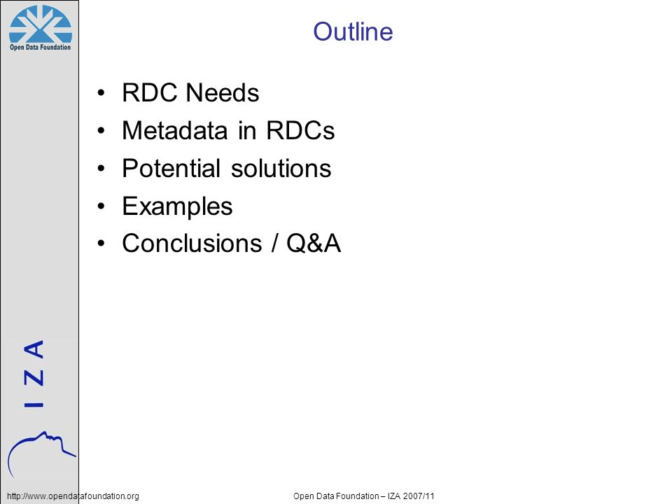 Open Data Foundation – IZA 2007/11 Outline RDC Needs Metadata in RDCs Potential solutions Examples Conclusions / Q&A