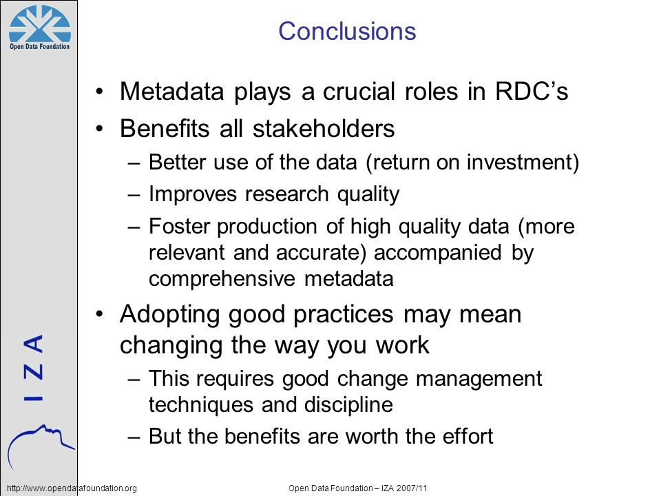 http://www.opendatafoundation.orgOpen Data Foundation – IZA 2007/11 Conclusions Metadata plays a crucial roles in RDCs Benefits all stakeholders –Better use of the data (return on investment) –Improves research quality –Foster production of high quality data (more relevant and accurate) accompanied by comprehensive metadata Adopting good practices may mean changing the way you work –This requires good change management techniques and discipline –But the benefits are worth the effort