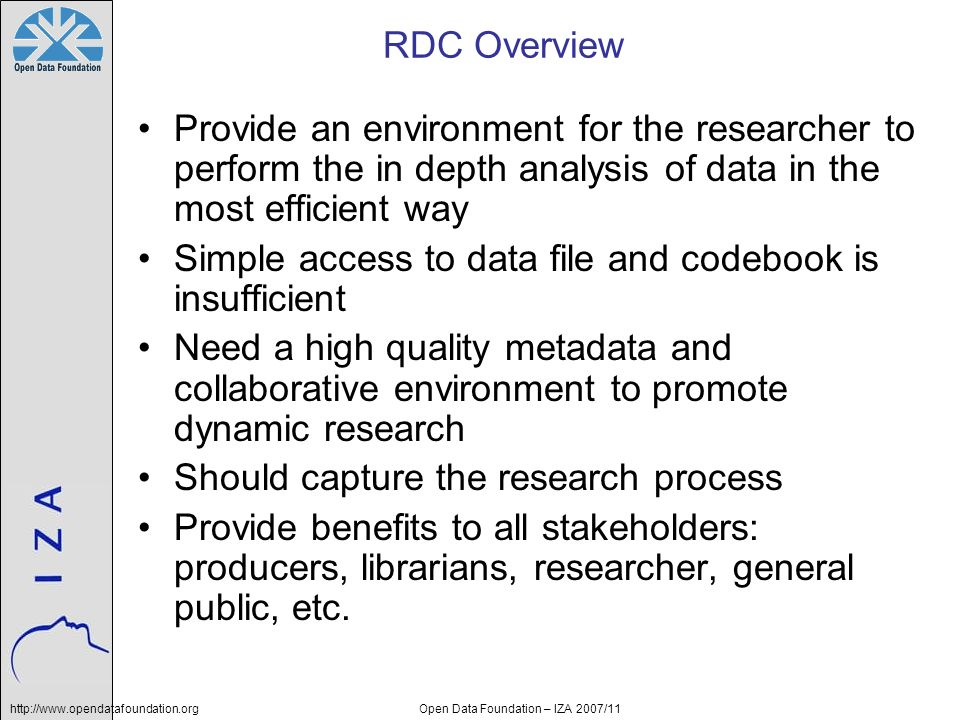 http://www.opendatafoundation.orgOpen Data Foundation – IZA 2007/11 RDC Overview Provide an environment for the researcher to perform the in depth analysis of data in the most efficient way Simple access to data file and codebook is insufficient Need a high quality metadata and collaborative environment to promote dynamic research Should capture the research process Provide benefits to all stakeholders: producers, librarians, researcher, general public, etc.