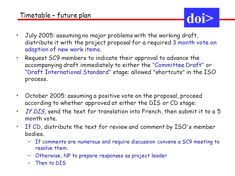 July 2005: assuming no major problems with the working draft, distribute it with the project proposal for a required 3 month vote on adoption of new work items.