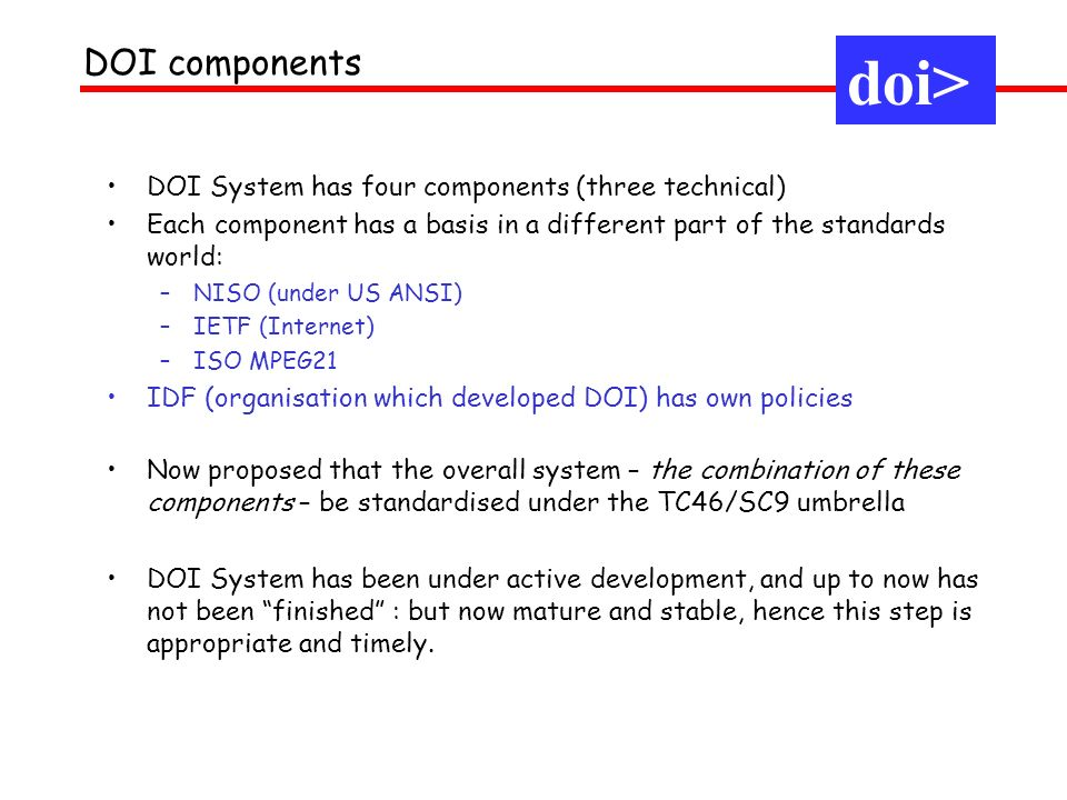 doi> DOI components DOI System has four components (three technical) Each component has a basis in a different part of the standards world: –NISO (under US ANSI) –IETF (Internet) –ISO MPEG21 IDF (organisation which developed DOI) has own policies Now proposed that the overall system – the combination of these components – be standardised under the TC46/SC9 umbrella DOI System has been under active development, and up to now has not been finished : but now mature and stable, hence this step is appropriate and timely.
