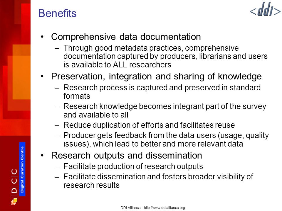 DDI Alliance – http://www.ddialliance.org Benefits Comprehensive data documentation –Through good metadata practices, comprehensive documentation captured by producers, librarians and users is available to ALL researchers Preservation, integration and sharing of knowledge –Research process is captured and preserved in standard formats –Research knowledge becomes integrant part of the survey and available to all –Reduce duplication of efforts and facilitates reuse –Producer gets feedback from the data users (usage, quality issues), which lead to better and more relevant data Research outputs and dissemination –Facilitate production of research outputs –Facilitate dissemination and fosters broader visibility of research results