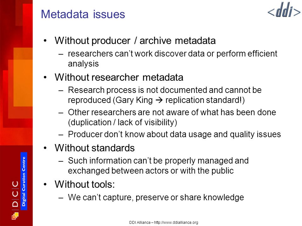 DDI Alliance – http://www.ddialliance.org Metadata issues Without producer / archive metadata –researchers cant work discover data or perform efficient analysis Without researcher metadata –Research process is not documented and cannot be reproduced (Gary King replication standard!) –Other researchers are not aware of what has been done (duplication / lack of visibility) –Producer dont know about data usage and quality issues Without standards –Such information cant be properly managed and exchanged between actors or with the public Without tools: –We cant capture, preserve or share knowledge