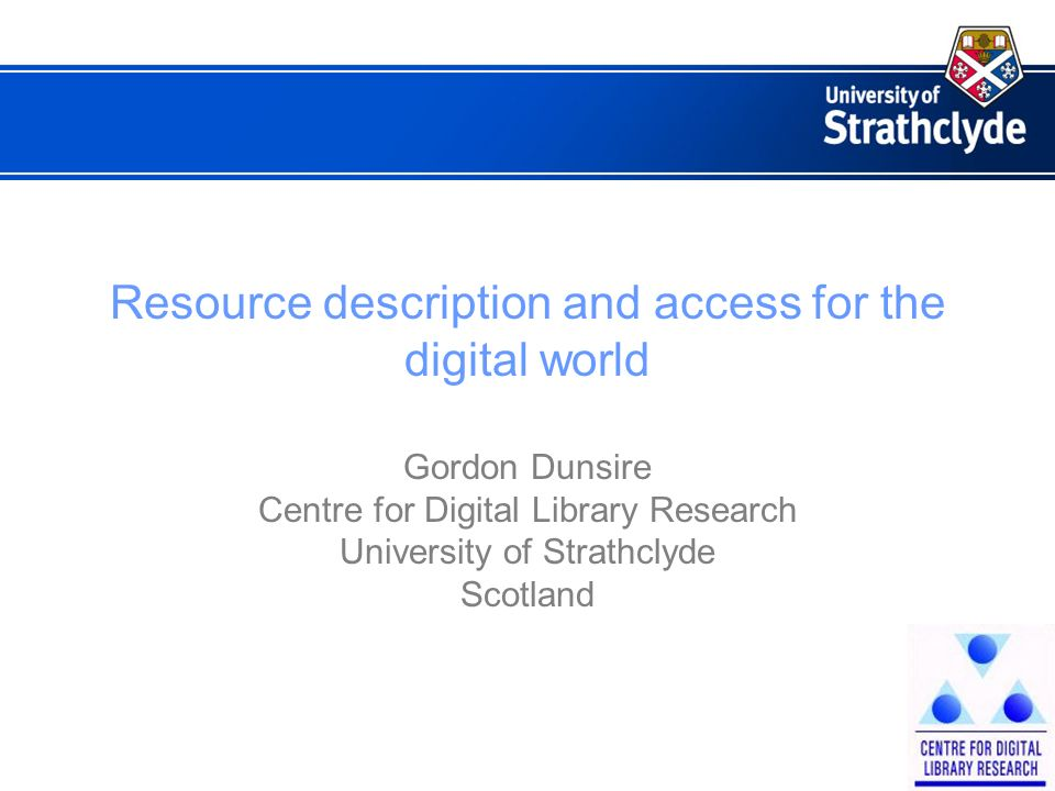 Resource description and access for the digital world Gordon Dunsire Centre for Digital Library Research University of Strathclyde Scotland