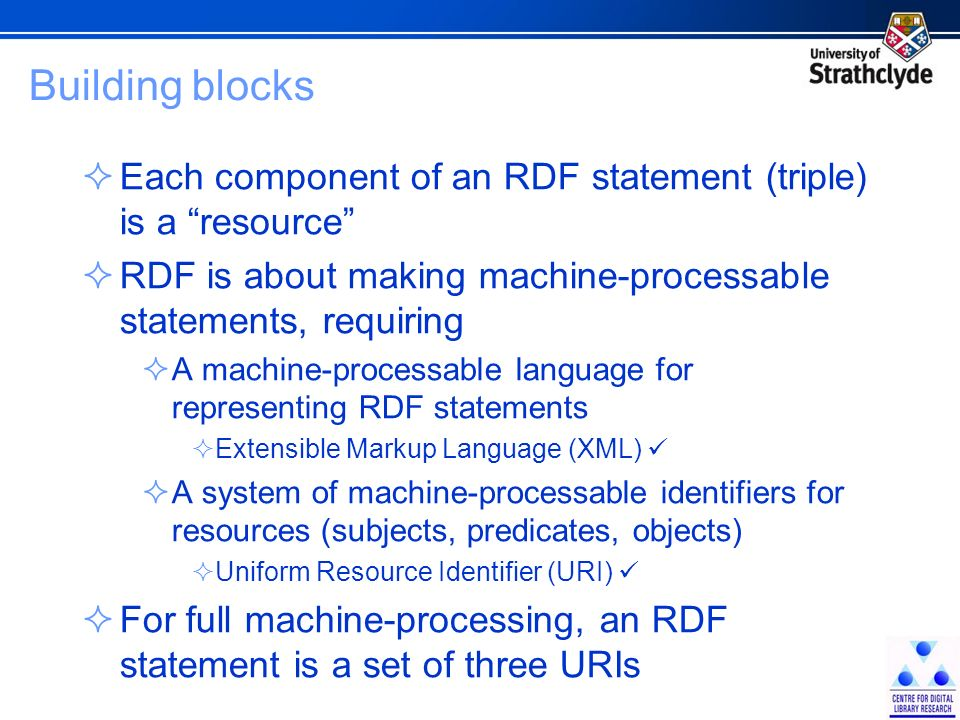 Building blocks Each component of an RDF statement (triple) is a resource RDF is about making machine-processable statements, requiring A machine-processable language for representing RDF statements Extensible Markup Language (XML) A system of machine-processable identifiers for resources (subjects, predicates, objects) Uniform Resource Identifier (URI) For full machine-processing, an RDF statement is a set of three URIs