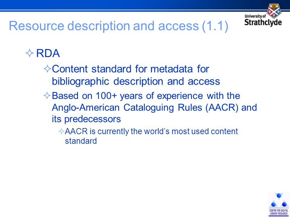 Resource description and access (1.1) RDA Content standard for metadata for bibliographic description and access Based on 100+ years of experience with the Anglo-American Cataloguing Rules (AACR) and its predecessors AACR is currently the worlds most used content standard
