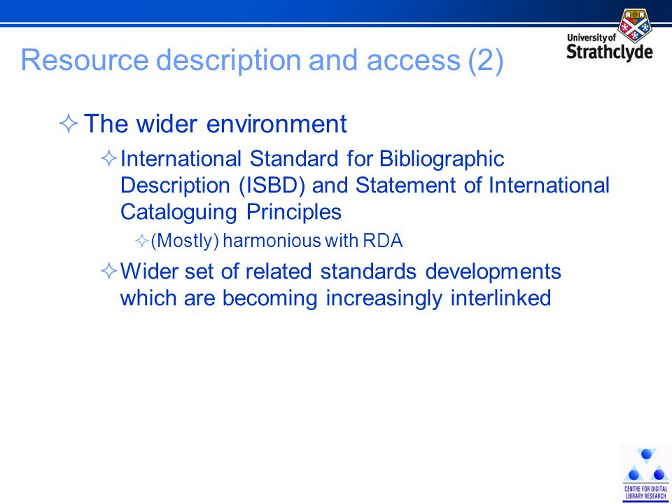 Resource description and access (2) The wider environment International Standard for Bibliographic Description (ISBD) and Statement of International Cataloguing Principles (Mostly) harmonious with RDA Wider set of related standards developments which are becoming increasingly interlinked