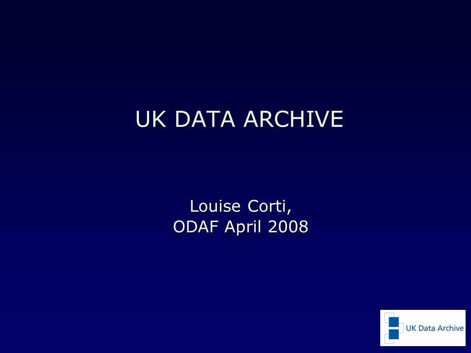 UK DATA ARCHIVE Louise Corti, ODAF April 2008