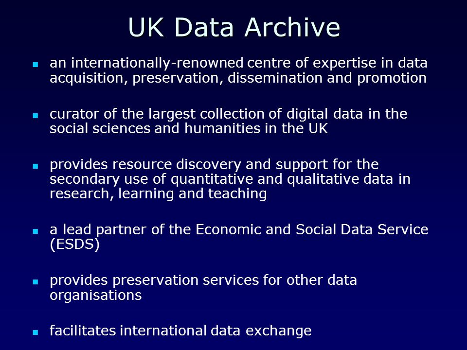 UK Data Archive an internationally-renowned centre of expertise in data acquisition, preservation, dissemination and promotion curator of the largest collection of digital data in the social sciences and humanities in the UK provides resource discovery and support for the secondary use of quantitative and qualitative data in research, learning and teaching a lead partner of the Economic and Social Data Service (ESDS) provides preservation services for other data organisations facilitates international data exchange