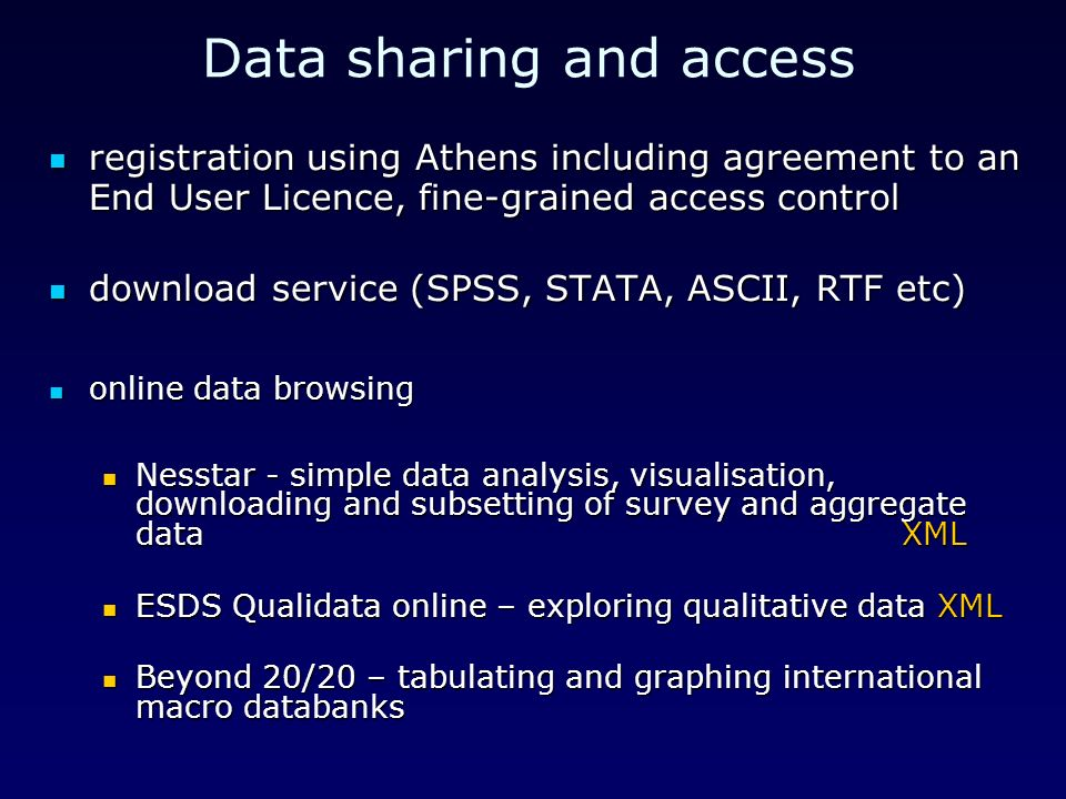 Data sharing and access registration using Athens including agreement to an End User Licence, fine-grained access control registration using Athens including agreement to an End User Licence, fine-grained access control download service (SPSS, STATA, ASCII, RTF etc) download service (SPSS, STATA, ASCII, RTF etc) online data browsing online data browsing Nesstar - simple data analysis, visualisation, downloading and subsetting of survey and aggregate dataXML Nesstar - simple data analysis, visualisation, downloading and subsetting of survey and aggregate dataXML ESDS Qualidata online – exploring qualitative data XML ESDS Qualidata online – exploring qualitative data XML Beyond 20/20 – tabulating and graphing international macro databanks Beyond 20/20 – tabulating and graphing international macro databanks