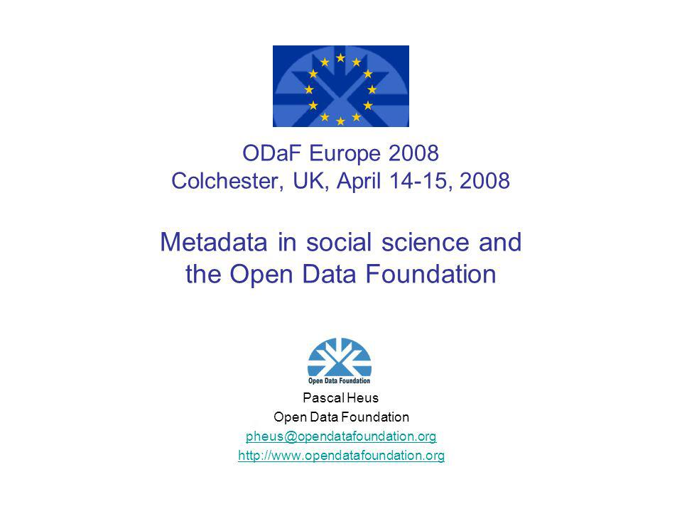 ODaF Europe 2008 Colchester, UK, April 14-15, 2008 Metadata in social science and the Open Data Foundation Pascal Heus Open Data Foundation pheus@opendatafoundation.org http://www.opendatafoundation.org