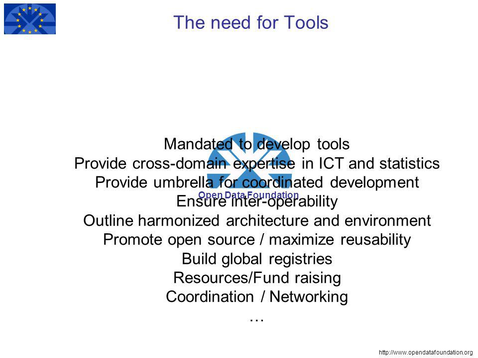 http://www.opendatafoundation.org Open Data Foundation The need for Tools Mandated to develop tools Provide cross-domain expertise in ICT and statistics Provide umbrella for coordinated development Ensure inter-operability Outline harmonized architecture and environment Promote open source / maximize reusability Build global registries Resources/Fund raising Coordination / Networking …