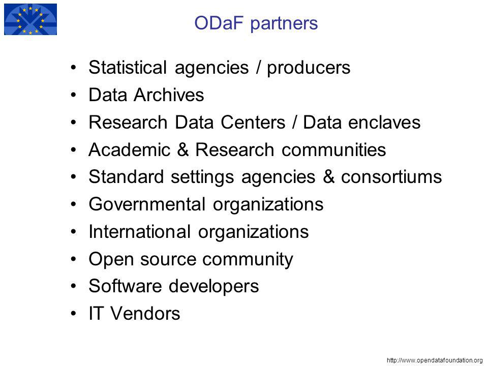 http://www.opendatafoundation.org ODaF partners Statistical agencies / producers Data Archives Research Data Centers / Data enclaves Academic & Research communities Standard settings agencies & consortiums Governmental organizations International organizations Open source community Software developers IT Vendors