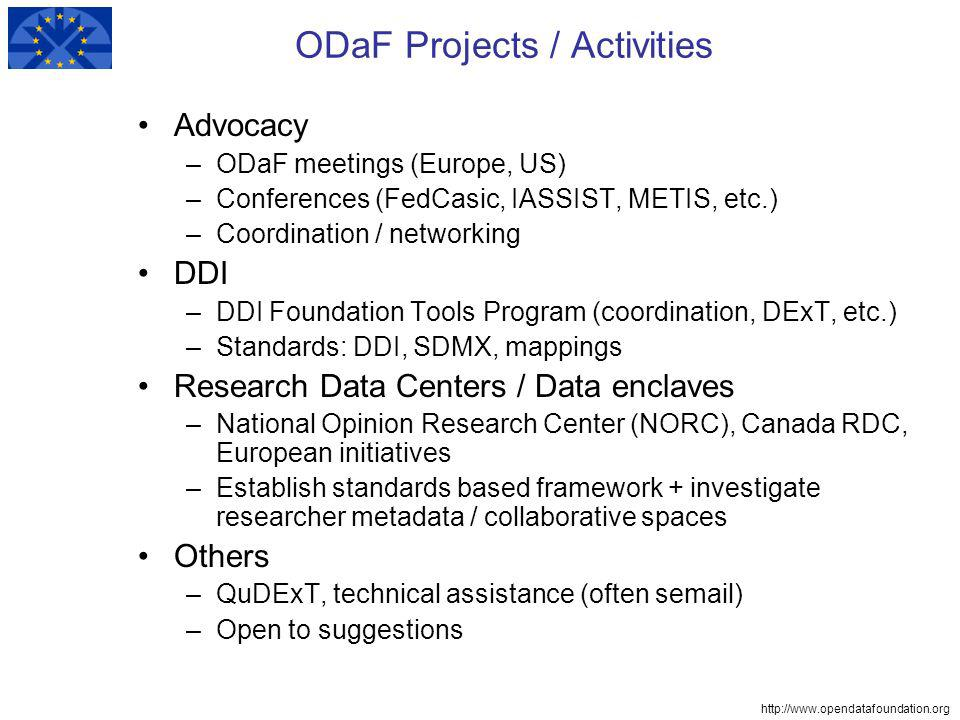http://www.opendatafoundation.org ODaF Projects / Activities Advocacy –ODaF meetings (Europe, US) –Conferences (FedCasic, IASSIST, METIS, etc.) –Coordination / networking DDI –DDI Foundation Tools Program (coordination, DExT, etc.) –Standards: DDI, SDMX, mappings Research Data Centers / Data enclaves –National Opinion Research Center (NORC), Canada RDC, European initiatives –Establish standards based framework + investigate researcher metadata / collaborative spaces Others –QuDExT, technical assistance (often semail) –Open to suggestions