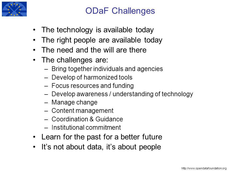http://www.opendatafoundation.org ODaF Challenges The technology is available today The right people are available today The need and the will are there The challenges are: –Bring together individuals and agencies –Develop of harmonized tools –Focus resources and funding –Develop awareness / understanding of technology –Manage change –Content management –Coordination & Guidance –Institutional commitment Learn for the past for a better future Its not about data, its about people