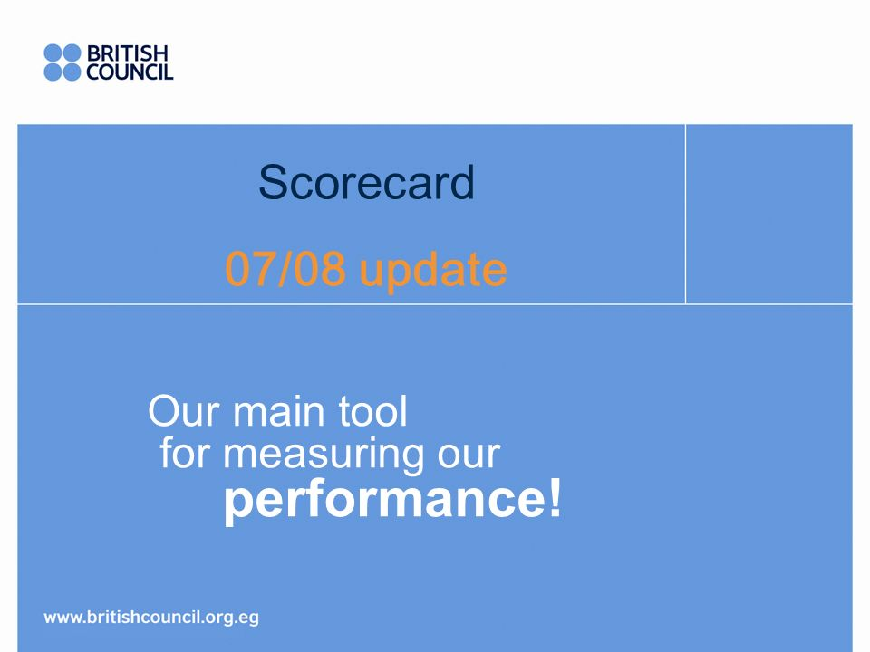 Scorecard 07/08 update Our main tool for measuring our performance!