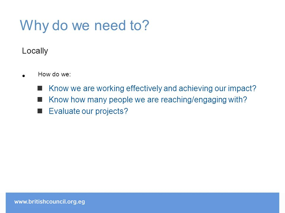 Why do we need to. Locally How do we: Know we are working effectively and achieving our impact.