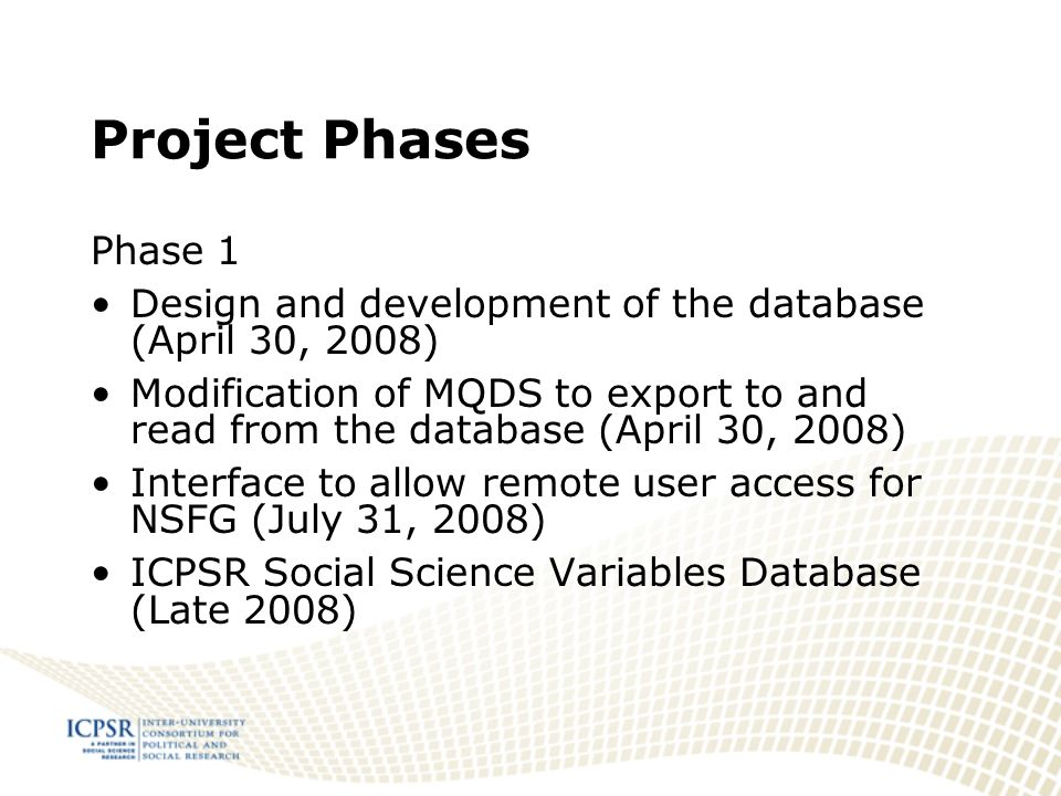 Project Phases Phase 1 Design and development of the database (April 30, 2008) Modification of MQDS to export to and read from the database (April 30, 2008) Interface to allow remote user access for NSFG (July 31, 2008) ICPSR Social Science Variables Database (Late 2008)