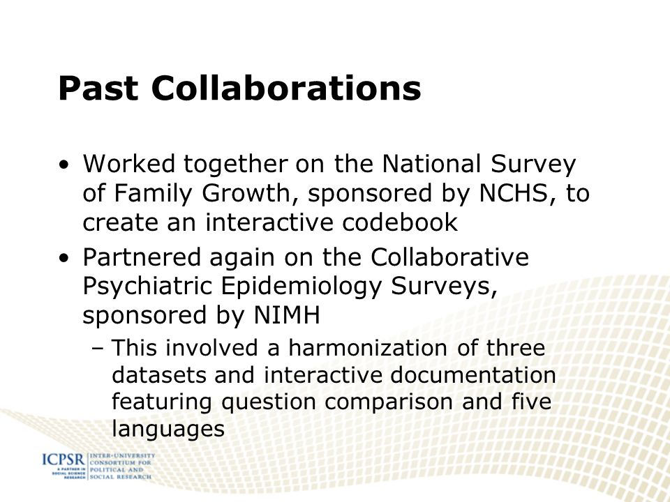 Past Collaborations Worked together on the National Survey of Family Growth, sponsored by NCHS, to create an interactive codebook Partnered again on the Collaborative Psychiatric Epidemiology Surveys, sponsored by NIMH –This involved a harmonization of three datasets and interactive documentation featuring question comparison and five languages