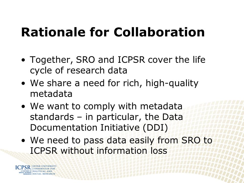Rationale for Collaboration Together, SRO and ICPSR cover the life cycle of research data We share a need for rich, high-quality metadata We want to comply with metadata standards – in particular, the Data Documentation Initiative (DDI) We need to pass data easily from SRO to ICPSR without information loss