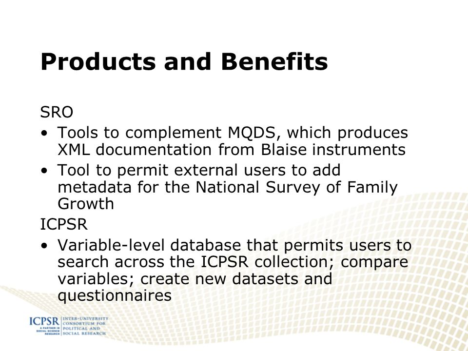 Products and Benefits SRO Tools to complement MQDS, which produces XML documentation from Blaise instruments Tool to permit external users to add metadata for the National Survey of Family Growth ICPSR Variable-level database that permits users to search across the ICPSR collection; compare variables; create new datasets and questionnaires