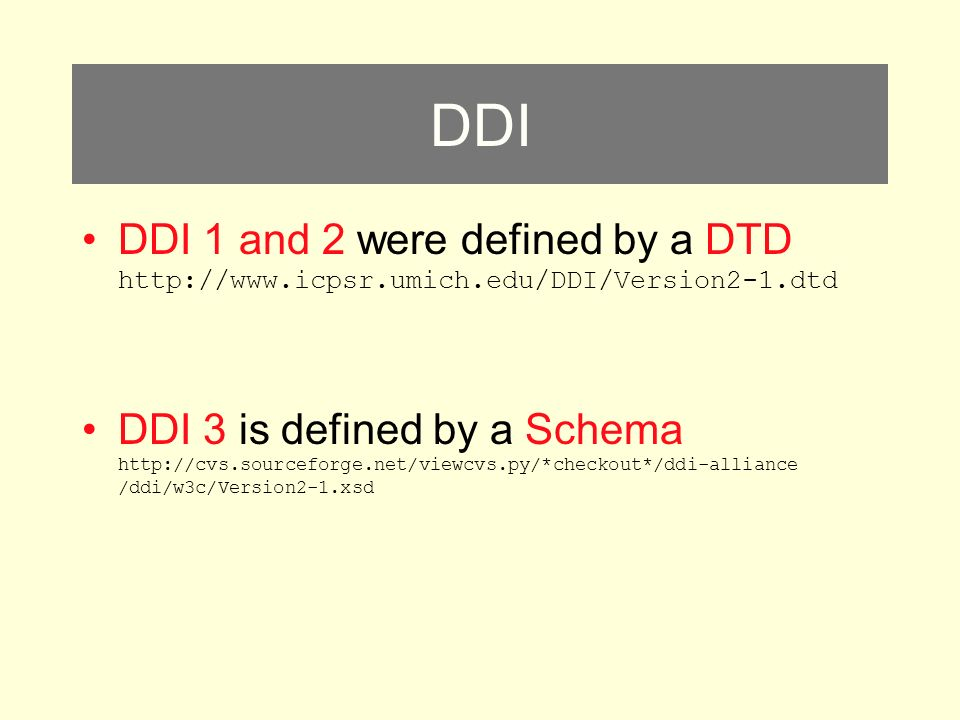 DDI DDI 1 and 2 were defined by a DTD http://www.icpsr.umich.edu/DDI/Version2-1.dtd DDI 3 is defined by a Schema http://cvs.sourceforge.net/viewcvs.py/*checkout*/ddi-alliance /ddi/w3c/Version2-1.xsd