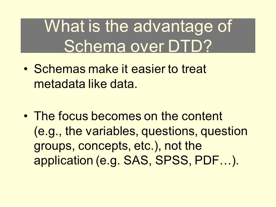 What is the advantage of Schema over DTD. Schemas make it easier to treat metadata like data.