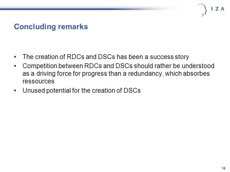 16 Concluding remarks The creation of RDCs and DSCs has been a success story Competition between RDCs and DSCs should rather be understood as a driving force for progress than a redundancy, which absorbes ressources Unused potential for the creation of DSCs