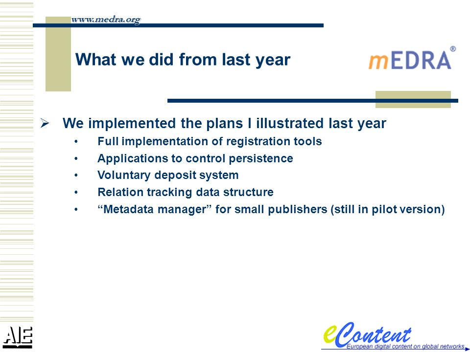What we did from last year We implemented the plans I illustrated last year Full implementation of registration tools Applications to control persistence Voluntary deposit system Relation tracking data structure Metadata manager for small publishers (still in pilot version) www.medra.org