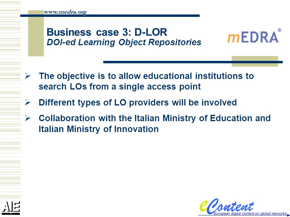 Business case 3: D-LOR DOI-ed Learning Object Repositories www.medra.org The objective is to allow educational institutions to search LOs from a single access point Different types of LO providers will be involved Collaboration with the Italian Ministry of Education and Italian Ministry of Innovation