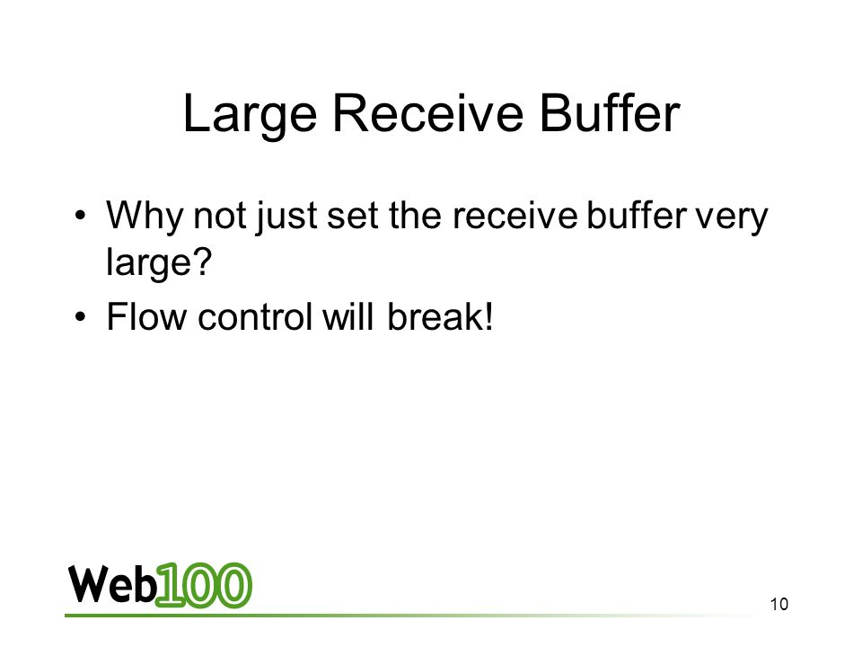 10 Large Receive Buffer Why not just set the receive buffer very large Flow control will break!