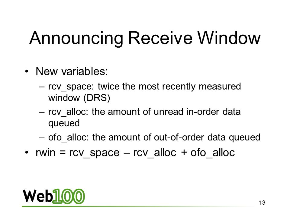 13 Announcing Receive Window New variables: –rcv_space: twice the most recently measured window (DRS) –rcv_alloc: the amount of unread in-order data queued –ofo_alloc: the amount of out-of-order data queued rwin = rcv_space – rcv_alloc + ofo_alloc