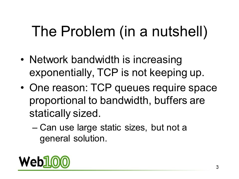 3 The Problem (in a nutshell) Network bandwidth is increasing exponentially, TCP is not keeping up.