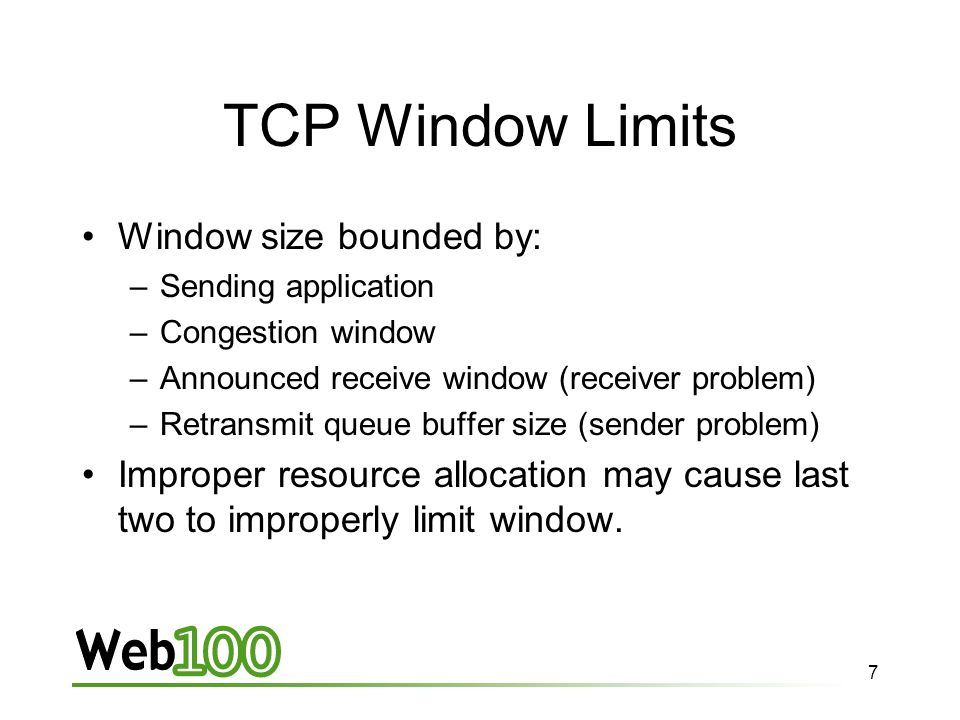7 TCP Window Limits Window size bounded by: –Sending application –Congestion window –Announced receive window (receiver problem) –Retransmit queue buffer size (sender problem) Improper resource allocation may cause last two to improperly limit window.