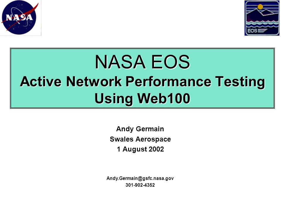 NASA EOS Active Network Performance Testing Using Web100 Andy Germain Swales Aerospace 1 August 2002 Andy.Germain@gsfc.nasa.gov 301-902-4352