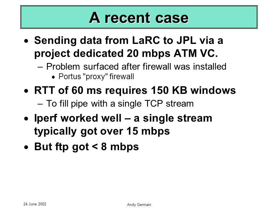 24 June 2002 Andy Germain A recent case Sending data from LaRC to JPL via a project dedicated 20 mbps ATM VC.