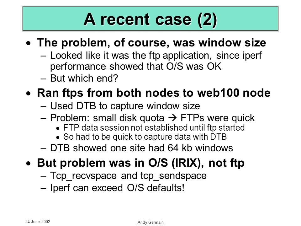 24 June 2002 Andy Germain A recent case (2) The problem, of course, was window size –Looked like it was the ftp application, since iperf performance showed that O/S was OK –But which end.