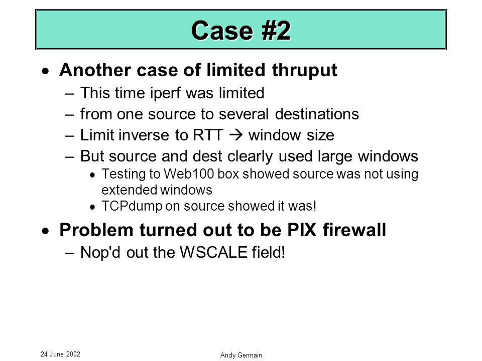 24 June 2002 Andy Germain Case #2 Another case of limited thruput –This time iperf was limited –from one source to several destinations –Limit inverse to RTT window size –But source and dest clearly used large windows Testing to Web100 box showed source was not using extended windows TCPdump on source showed it was.