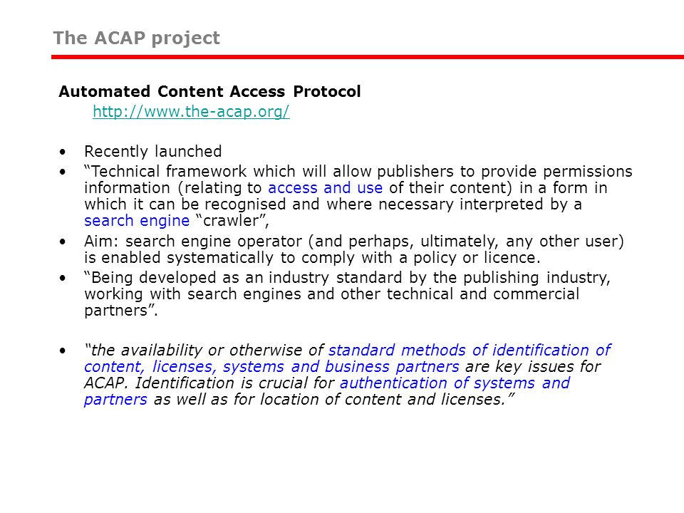 The ACAP project Automated Content Access Protocol http://www.the-acap.org/ Recently launched Technical framework which will allow publishers to provide permissions information (relating to access and use of their content) in a form in which it can be recognised and where necessary interpreted by a search engine crawler, Aim: search engine operator (and perhaps, ultimately, any other user) is enabled systematically to comply with a policy or licence.