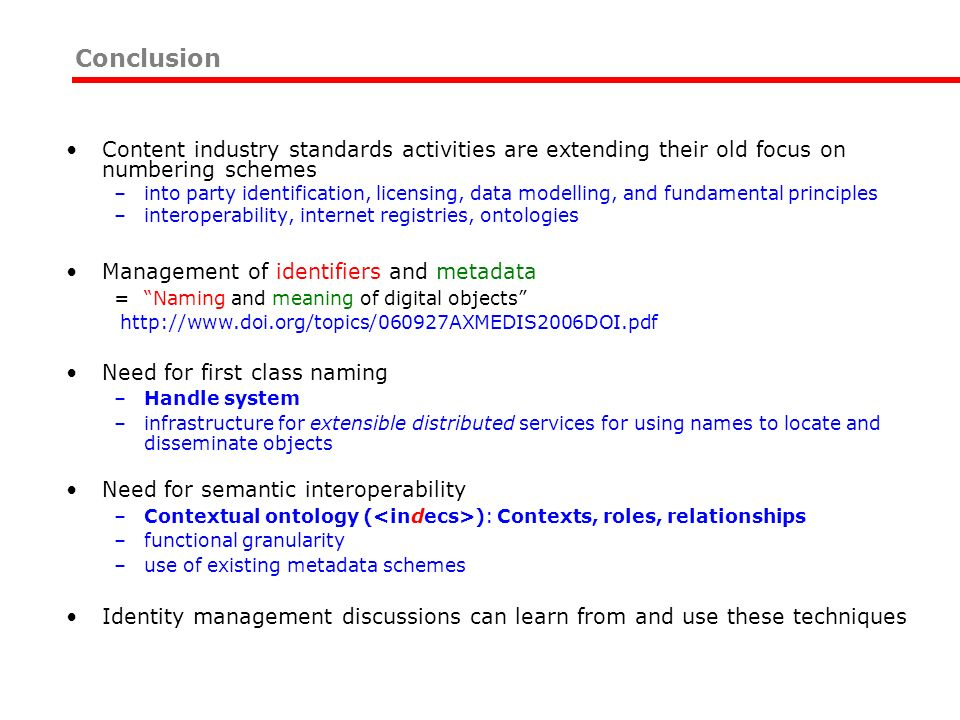 Conclusion Content industry standards activities are extending their old focus on numbering schemes –into party identification, licensing, data modelling, and fundamental principles –interoperability, internet registries, ontologies Management of identifiers and metadata = Naming and meaning of digital objects http://www.doi.org/topics/060927AXMEDIS2006DOI.pdf Need for first class naming –Handle system –infrastructure for extensible distributed services for using names to locate and disseminate objects Need for semantic interoperability –Contextual ontology ( ): Contexts, roles, relationships –functional granularity –use of existing metadata schemes Identity management discussions can learn from and use these techniques