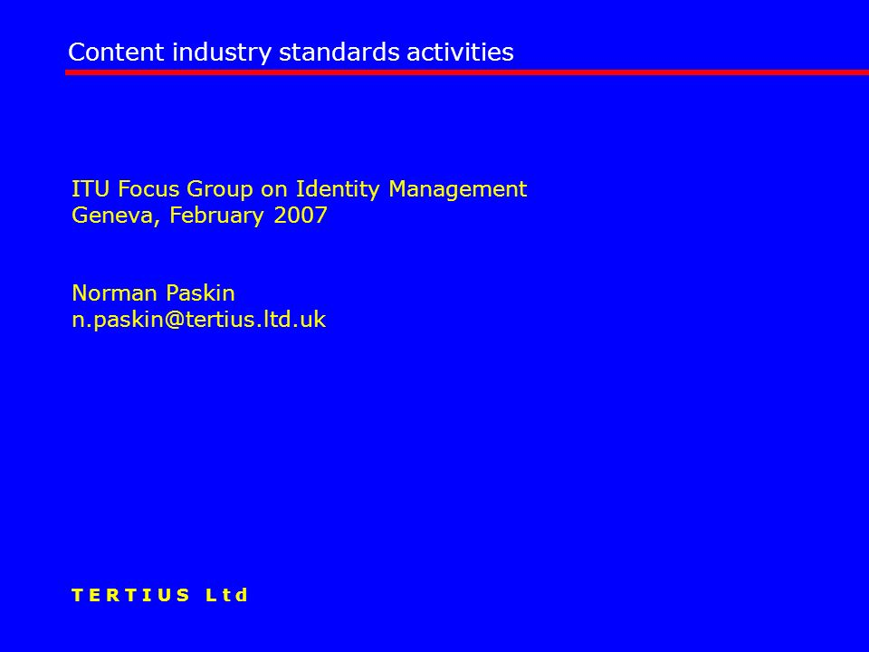 ITU Focus Group on Identity Management Geneva, February 2007 Norman Paskin n.paskin@tertius.ltd.uk Content industry standards activities T E R T I U S L t d