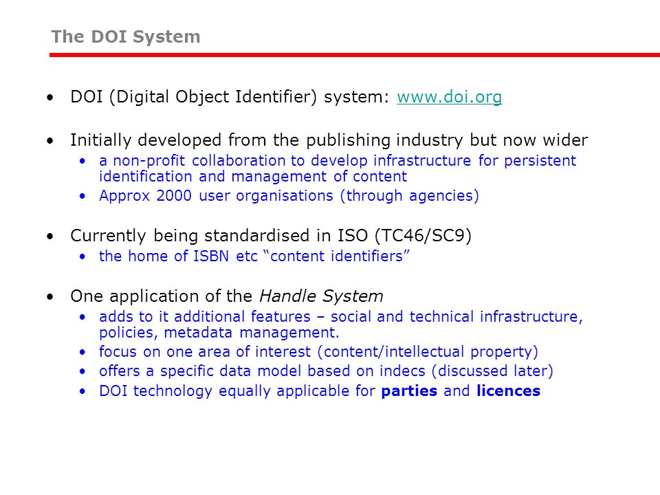 The DOI System DOI (Digital Object Identifier) system: www.doi.orgwww.doi.org Initially developed from the publishing industry but now wider a non-profit collaboration to develop infrastructure for persistent identification and management of content Approx 2000 user organisations (through agencies) Currently being standardised in ISO (TC46/SC9) the home of ISBN etc content identifiers One application of the Handle System adds to it additional features – social and technical infrastructure, policies, metadata management.