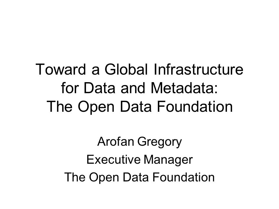 Toward a Global Infrastructure for Data and Metadata: The Open Data Foundation Arofan Gregory Executive Manager The Open Data Foundation