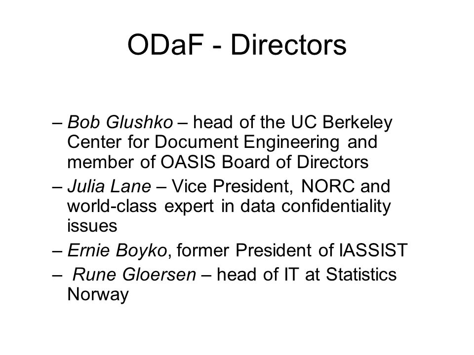 ODaF - Directors –Bob Glushko – head of the UC Berkeley Center for Document Engineering and member of OASIS Board of Directors –Julia Lane – Vice President, NORC and world-class expert in data confidentiality issues –Ernie Boyko, former President of IASSIST – Rune Gloersen – head of IT at Statistics Norway